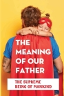 The Meaning Of Our Father: The Supreme Being Of Mankind: Faith Of Our Fathers Meaning Cover Image