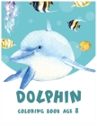 Dolphin Coloring Book Age 8: Cute Dolphin Coloring, Activity Book, Beautiful Coloring Pages For Boys & Girls Cover Image