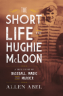 The Short Life of Hughie McLoon: A True Story of Baseball, Magic and Murder Cover Image