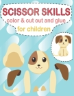 Scissor skills color & cut out and glue for children: A Fun Cutting Practice Activity Book for Toddlers, scissor skills cut and glue for kids, Cutting Cover Image