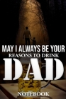 May I Always Be Your Reasons to Drink Dad Notebook Cover Image