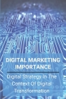 Digital Marketing Importance: Digital Strategy In The Context Of Digital Transformation: What Is Digital Marketing Strategy Cover Image