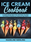 Ice Cream Cookbook: A Useful Recips Book That Will Show You How To Prepare Amazing Ice Cream at Your Home Cover Image
