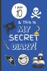 I Am 10 & This Is My Secret Diary: Notebook For Boy Aged 10 - Keep Out Diary - Pirate Activity Journal. Cover Image