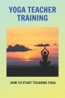 Yoga Teacher Training: How To Start Tecahing Yoga: Kundalini Yoga Teacher Training Cover Image