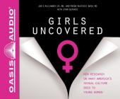 Girls Uncovered (Library Edition): New Research on what America's Sexual Culture Does to Young Women Cover Image