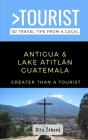 Greater Than a Tourist-Antigua and Lake Atitlán Guatemala: 50 Travel Tips from a Local Cover Image