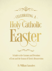 Celebrating a Holy Catholic Easter: A Guide to the Customs and Devotions of Lent and the Season of Christ's Resurrection Cover Image