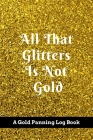 All That Glitters Is Not Gold: A Gold Panning Log Book: Perfect Present/Gift For Gold Panners, Prospectors & Hunters Cover Image