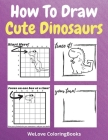 How To Draw Cute Dinosaurs: A Step-by-Step Drawing and Activity Book for Kids to Learn to Draw Cute Dinosaurs Cover Image