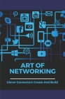 Art Of Networking: Clever Connectors Create And Build: What Makes A Person Powerful Cover Image