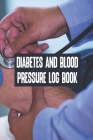 Diabetes And Blood Pressure Log Book: Diabetes And Blood Pressure Log Book, Blood Pressure Daily Log Book. 120 Story Paper Pages. 6 in x 9 in Cover. Cover Image