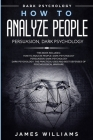 How to Analyze People: Persuasion, and Dark Psychology - 3 Books in 1 - How to Recognize The Signs Of a Toxic Person Manipulating You, and Th Cover Image