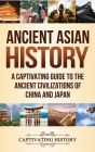 Ancient Asian History: A Captivating Guide to the Ancient Civilizations of China and Japan Cover Image