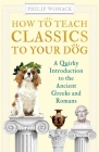 How to Teach Classics to Your Dog: A Quirky Introduction to the Ancient Greeks and Romans Cover Image