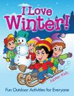 I Love Winter! - Fun Outdoor Activities for Everyone Cover Image
