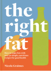 The Right Fat: How to Enjoy Fats with Over 50 Simple, Nutritious Recipes for Good Health Cover Image