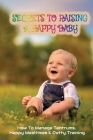 Secrets To Raising A Happy Baby: How To Manage Tantrums, Happy Mealtimes & Potty Training: Infant Potty Training Book Cover Image