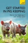 Get Started In Pig Keeping: How to Raise Happy Pigs in your Outdoor Space Cover Image