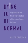 Dying to Be Normal: Gay Martyrs and the Transformation of American Sexual Politics Cover Image