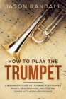 How to Play the Trumpet: A Beginner's Guide to Learning the Trumpet Basics, Reading Music, and Playing Songs with Audio Recordings Cover Image