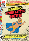 Naming Your Little Geek: The Complete List of Comic Book, Video Games, Sci-Fi, & Fantasy Names Cover Image