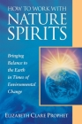 How to Work with Nature Spirits: Bringing Balance to the Earth in Times of Environmental Change (Pocket Guides to Practical Spirituality) Cover Image
