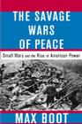 The Savage Wars of Peace: Small Wars and the Rise of American Power Cover Image