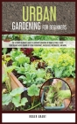 Urban Gardening for Beginners: The Ultimate Beginner's Guide to Container Gardening in Urban Settings. Create Your Organic Micro-farming by Using Hyd Cover Image