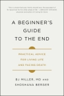 A Beginner's Guide to the End: Practical Advice for Living Life and Facing Death Cover Image