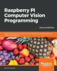 Raspberry Pi Computer Vision Programming -Second Edition: Design and implement computer vision applications with Raspberry Pi, OpenCV, and Python 3 Cover Image