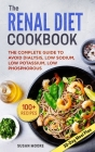 Renal Diet Cookbook: The Complete Guide To Avoid Dialysis, Low Sodium, Low Potassium, Low Phosphorous Cover Image
