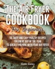 The Air Fryer Cookbook for Beginners: 50 Tasty and Easy Poultry Recipes for Every Day of the Year to Quickly Prepare with Your Air Fryer Cover Image