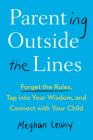 Parenting Outside the Lines: Forget the Rules, Tap into Your Wisdom, and Connect with Your Child Cover Image
