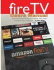 Fire TV Users Manual: Bring Your Favorite Movies and TV Shows, Video Games and Apps to Your Living Room Cover Image