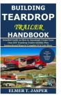 Building Teardrop Trailer Handbook: Detailed Guide on How to Amazingly Create Your Own DIY Teardrop Trailer Quickly Plus Instructional Steps to Comple Cover Image