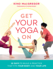 Get Your Yoga On: 30 Days to Build a Practice That Fits Your Body and Your Life Cover Image