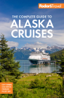 Fodor's the Complete Guide to Alaska Cruises (Full-Color Travel Guide #3) Cover Image