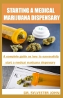 Starting a Medical Marijuana Dispensary: A complete guide on how to successfully start a medical marijuana dispensary Cover Image
