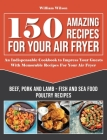 150 Amazing Recipes For Your Air Fryer: An Indispensable Cookbook to Impress Your Guests With Memorable Recipes For Your Air Fryer. Includes: Beef, Po Cover Image