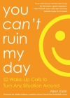You Can't Ruin My Day: 52 Wake-Up Calls to Turn Any Situation Around Cover Image