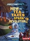 How Did Tea and Taxes Spark a Revolution?: And Other Questions about the Boston Tea Party (Six Questions of American History) Cover Image