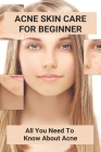 Acne Skin Care For Beginner: All You Need To Know About Acne: Prone Acne Skin Cover Image