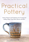 Practical Pottery: 40 Pottery Projects for Creating and Selling Mugs, Cups, Plates, Bowls, and More (Arts and Crafts, Hobbies, Ceramics, Cover Image