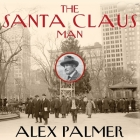The Santa Claus Man Lib/E: The Rise and Fall of a Jazz Age Con Man and the Invention of Christmas in New York Cover Image