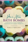 How to Make Bath Bombs: A Beginner's Guide to Making Homemade Bath Bombs Step-By-Step Cover Image