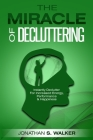 Declutter Your Life - The Miracle of Decluttering: Instantly Declutter For Increased Energy, Performance, and Happiness Cover Image