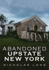 Abandoned Upstate New York (America Through Time) Cover Image