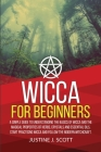 Wicca for Beginners: A Simple Guide to Understand the Basics of Wicca and the Magical Properties of Herbs, Crystals and Essential Oils. Sta Cover Image