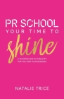PR School: Your Time to Shine: A Masterclass in Publicity for You and Your Business Cover Image